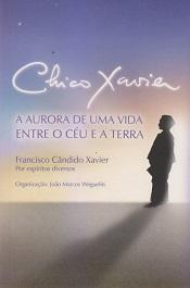 CHICO XAVIER A AURORA DE UMA VIDA ENTRE O CEU E A TERRA