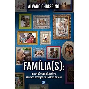 FAMILIA(S) - UMA NOVA VISAO ESPIRITA SOBRE OS NOVOS ARRANJOS E AS VELHAS BUSCAS