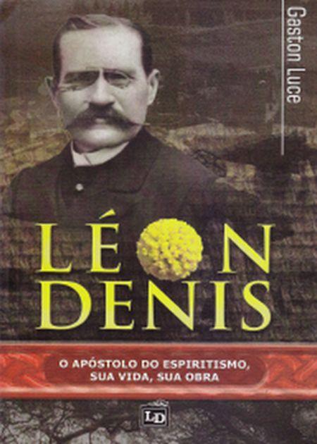 LEON DENIS O APOSTOLO DO ESPIRITISMO. SUA VIDA SUA OBRA